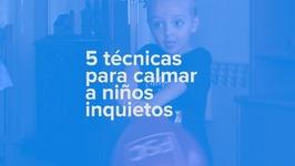 5 técnicas para calmar a niños inquietos o nerviosos