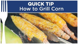 How To Grill Corn - Quick Tips