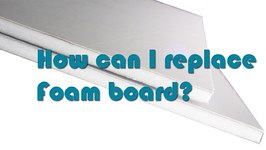 How To Replace Foam Board With Another Material