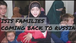 MISTAKE OR GOOD DEED? Russians Allows Chechens to Return ISIS Families From Syria & Iraq to Russia